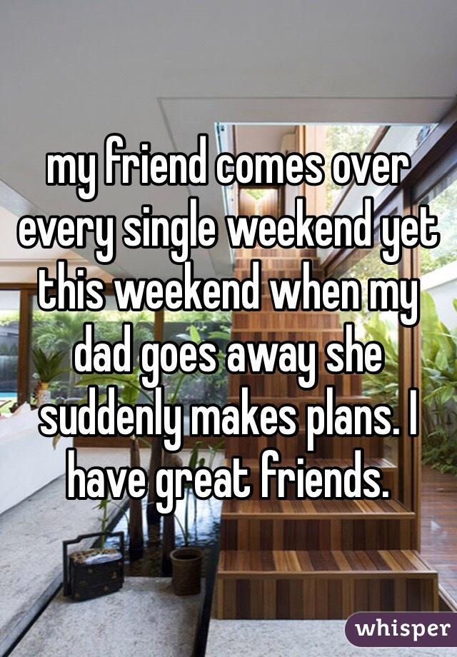 my friend comes over every single weekend yet this weekend when my dad goes away she suddenly makes plans. I have great friends.