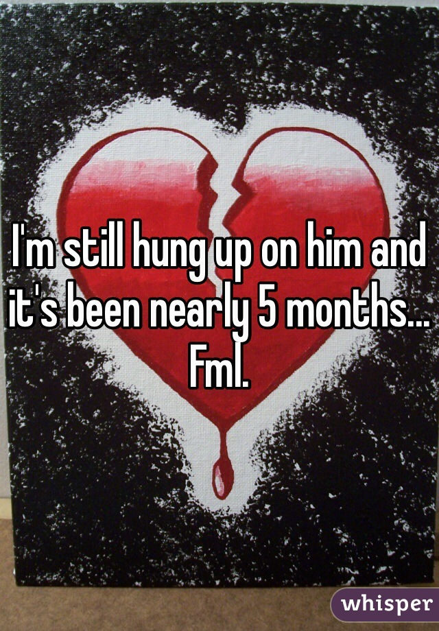 I'm still hung up on him and it's been nearly 5 months... Fml.