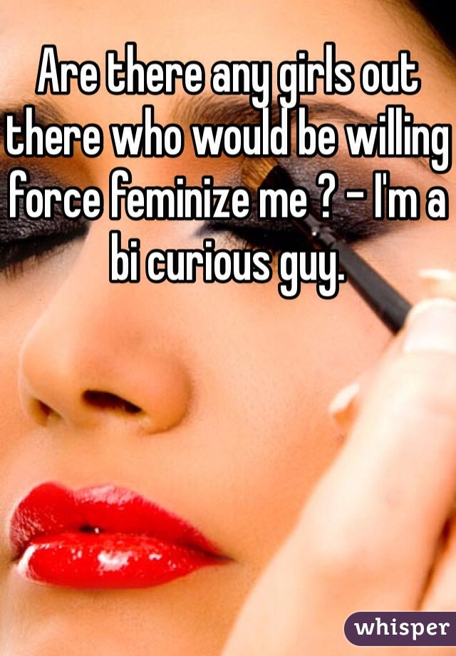 Are there any girls out there who would be willing force feminize me ? - I'm a bi curious guy.