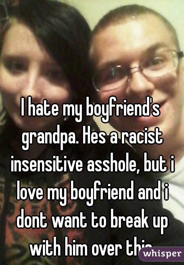 I hate my boyfriend's grandpa. Hes a racist insensitive asshole, but i love my boyfriend and i dont want to break up with him over this.