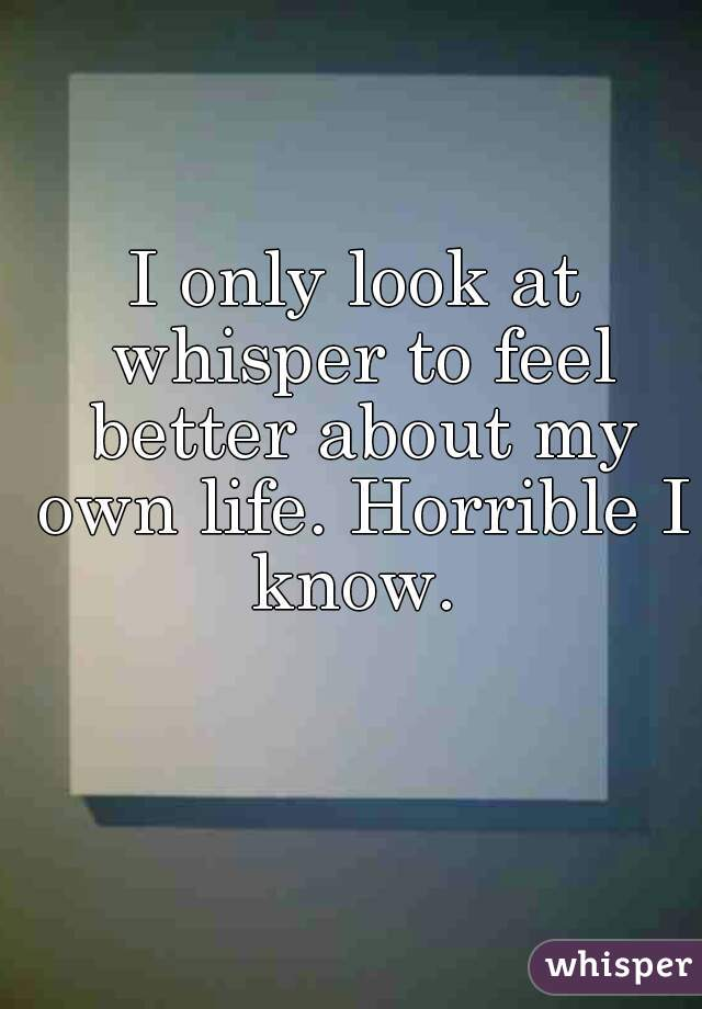 I only look at whisper to feel better about my own life. Horrible I know.