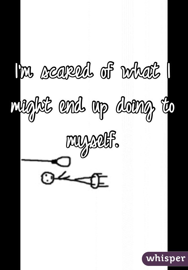I'm scared of what I might end up doing to myself.