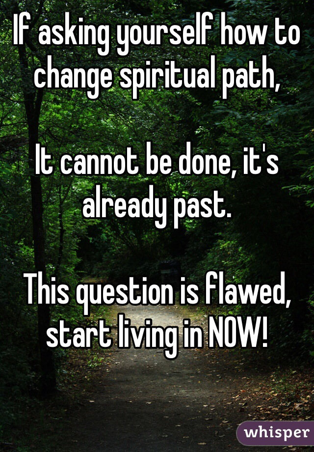 If asking yourself how to change spiritual path,  It cannot be done, it's already past.  This question is flawed, start living in NOW!