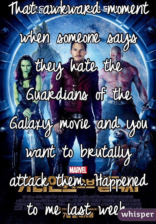That awkward moment when someone says they hate the Guardians of the Galaxy movie and you want to brutally attack them. Happened to me last week.