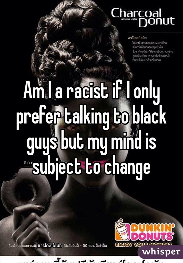 Am I a racist if I only prefer talking to black guys but my mind is subject to change
