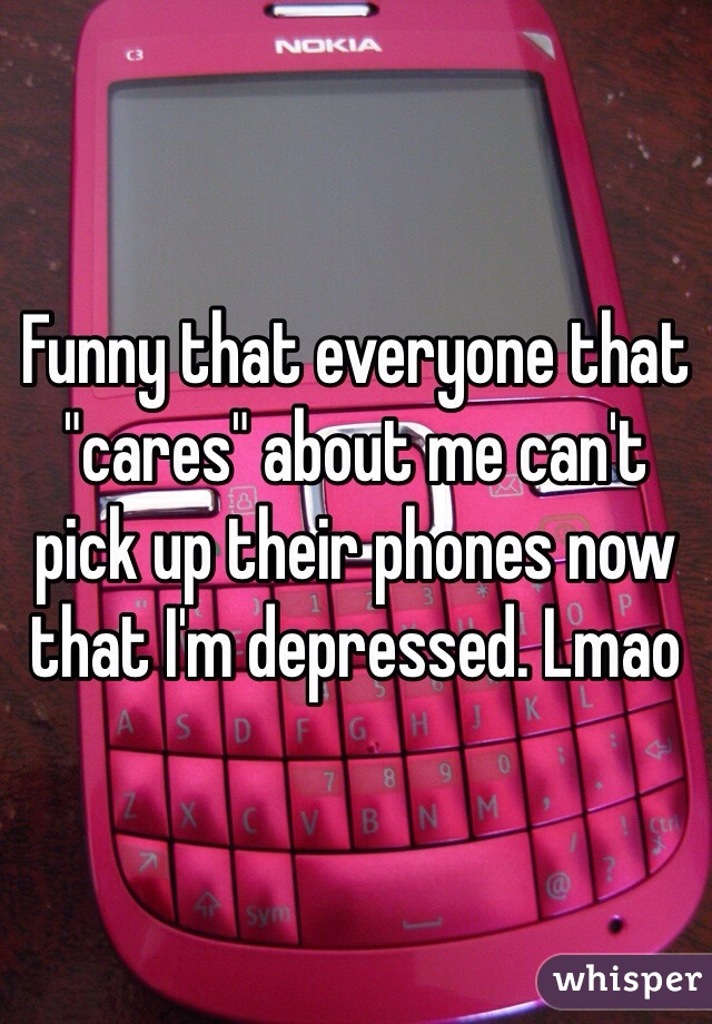 "Funny that everyone that ""cares"" about me can't pick up their phones now that I'm depressed. Lmao"