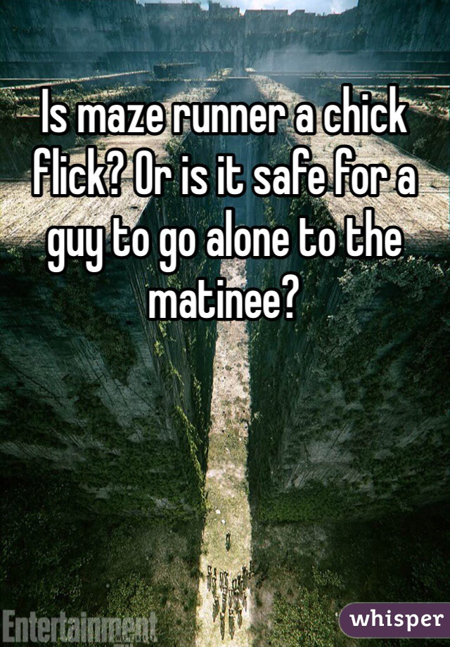 Is maze runner a chick flick? Or is it safe for a guy to go alone to the matinee?
