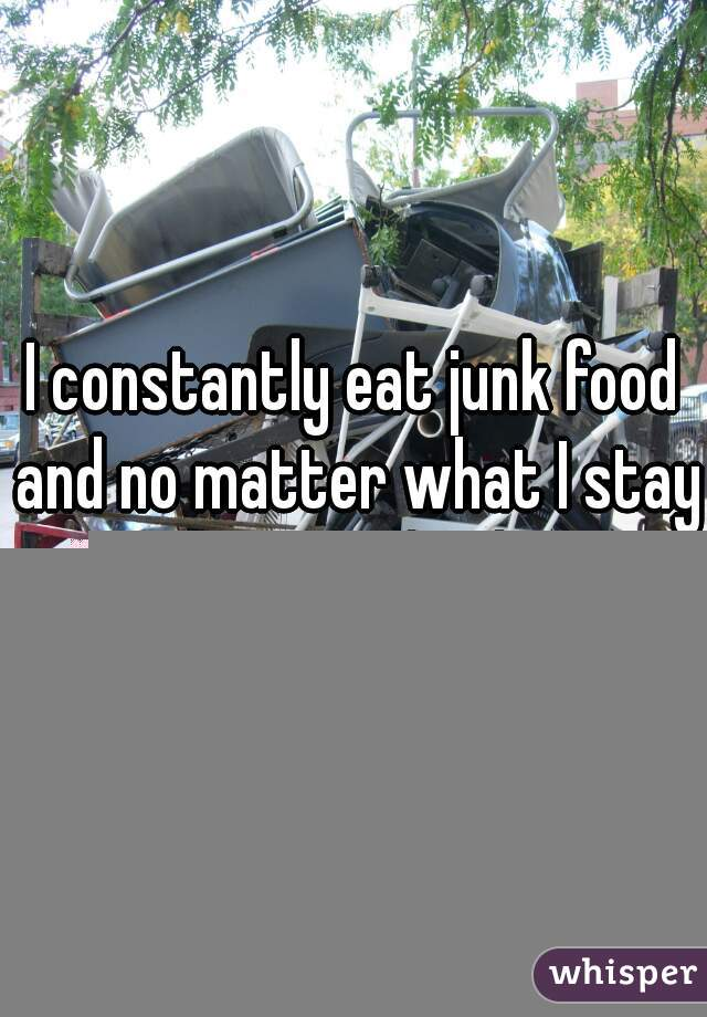 I constantly eat junk food and no matter what I stay at around 60kg