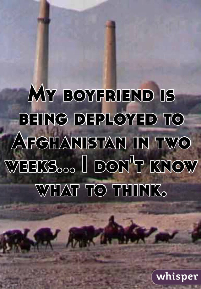 My boyfriend is being deployed to Afghanistan in two weeks... I don't know what to think.