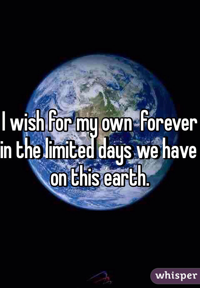 I wish for my own  forever in the limited days we have on this earth.