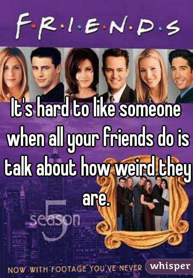 It's hard to like someone when all your friends do is talk about how weird they are.