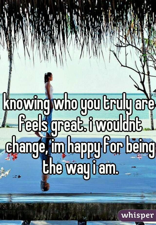 knowing who you truly are feels great. i wouldnt change, im happy for being the way i am.