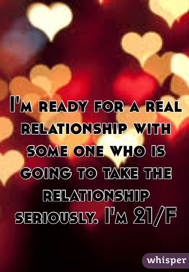 I'm ready for a real relationship with some one who is going to take the relationship seriously. I'm 21/F