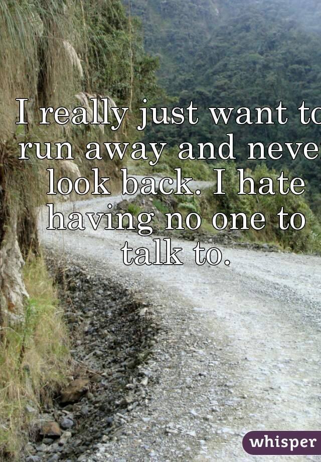 I really just want to run away and never look back. I hate having no one to talk to.