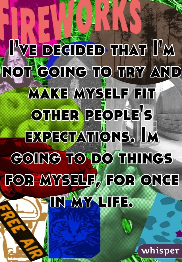 I've decided that I'm not going to try and make myself fit other people's expectations. Im going to do things for myself, for once in my life.
