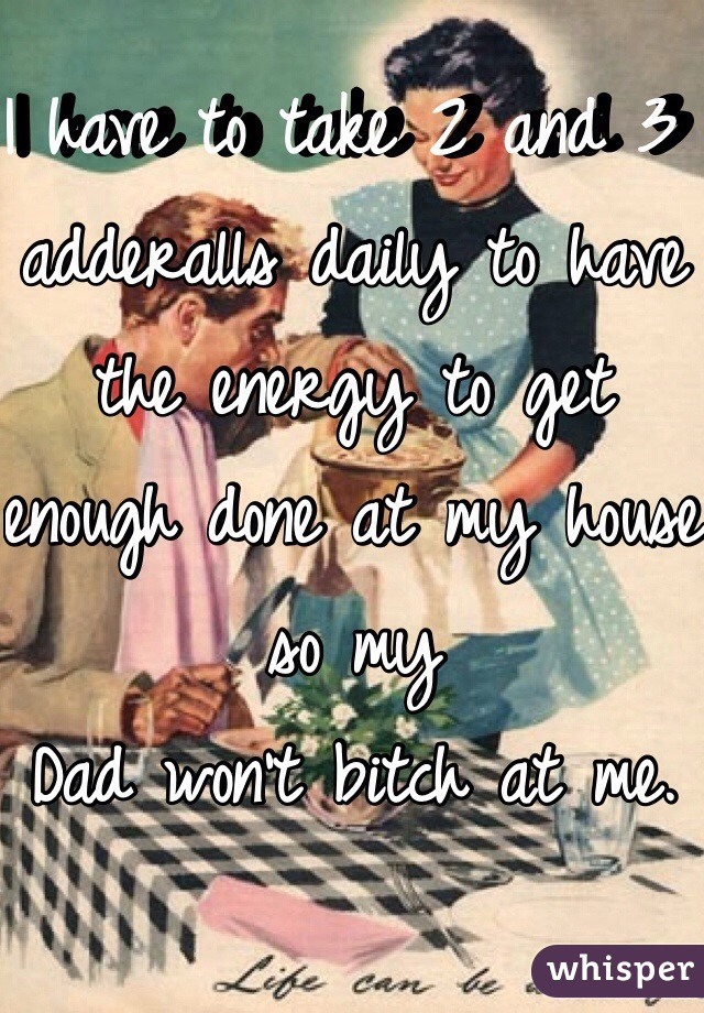 I have to take 2 and 3 adderalls daily to have the energy to get enough done at my house so my Dad won't bitch at me.