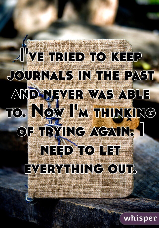 I've tried to keep journals in the past and never was able to. Now I'm thinking of trying again. I need to let everything out.