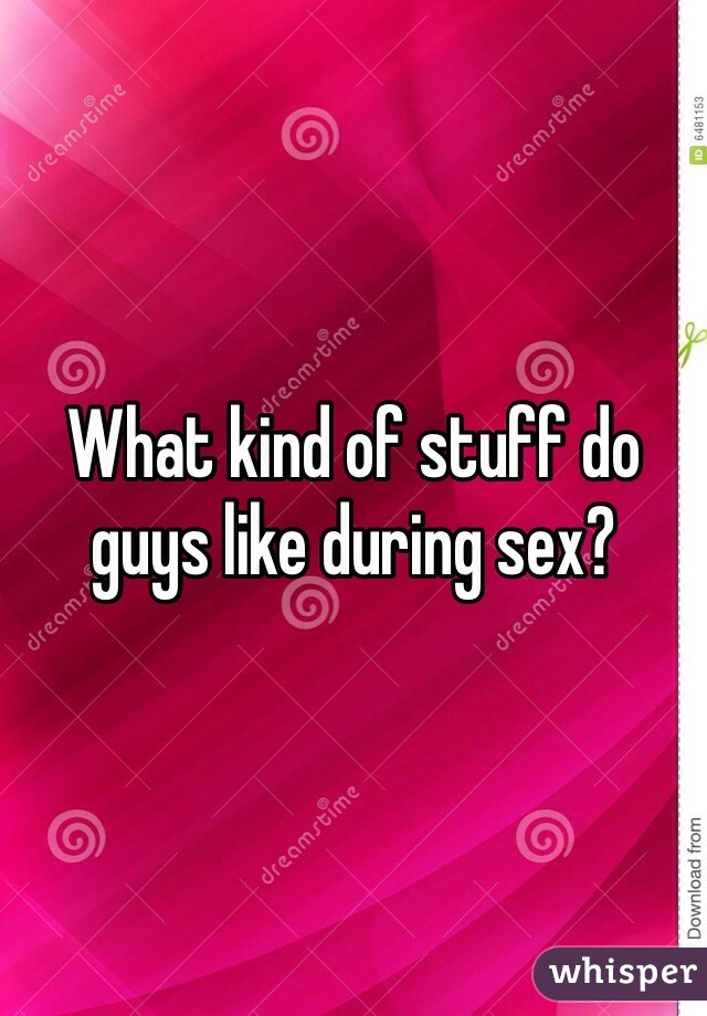 What kind of stuff do guys like during sex?