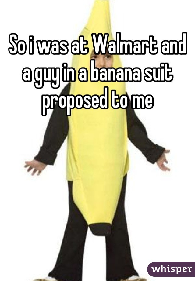 So i was at Walmart and a guy in a banana suit proposed to me