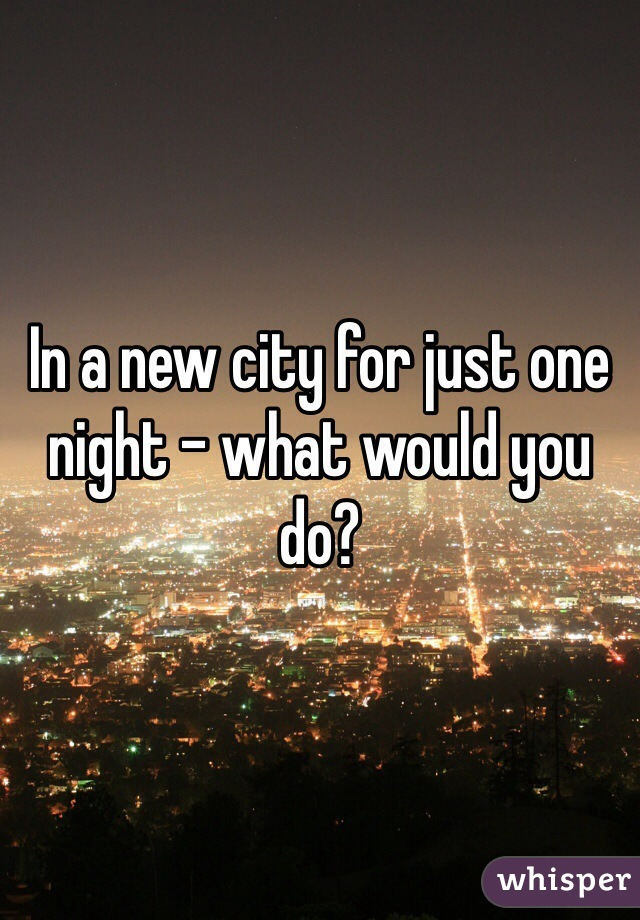 In a new city for just one night - what would you do?