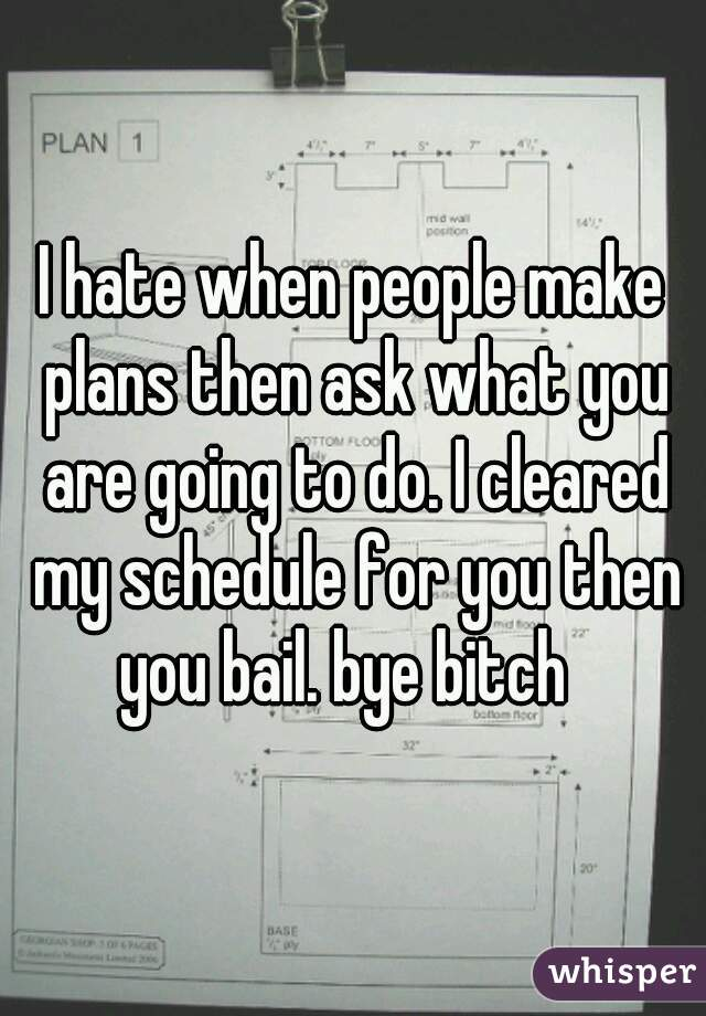 I hate when people make plans then ask what you are going to do. I cleared my schedule for you then you bail. bye bitch