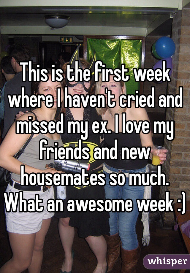 This is the first week where I haven't cried and missed my ex. I love my friends and new housemates so much. What an awesome week :)