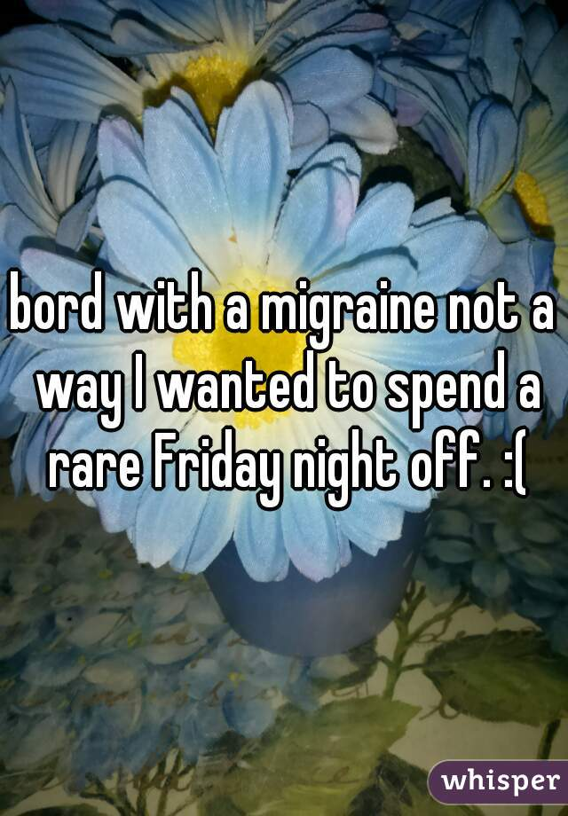 bord with a migraine not a way I wanted to spend a rare Friday night off. :(