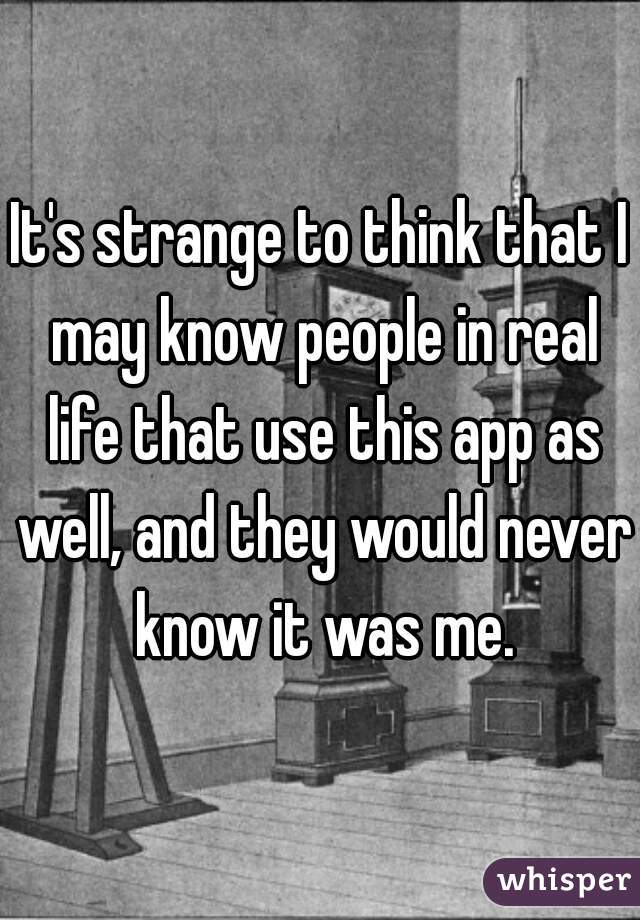 It's strange to think that I may know people in real life that use this app as well, and they would never know it was me.