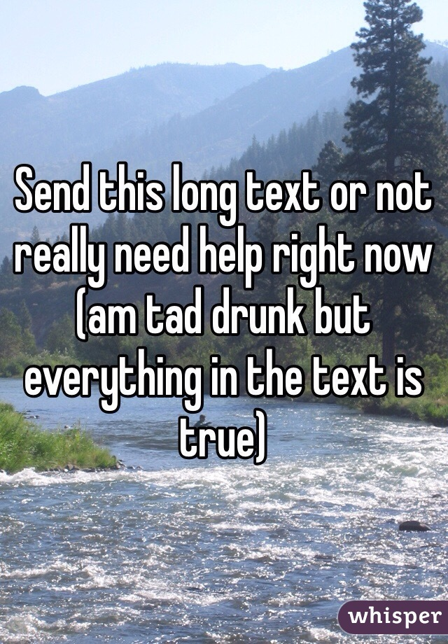Send this long text or not really need help right now (am tad drunk but everything in the text is true)