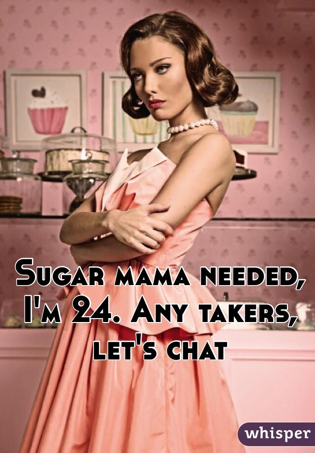 Sugar mama needed, I'm 24. Any takers, let's chat