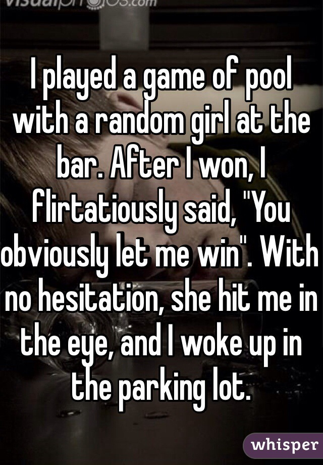 """I played a game of pool with a random girl at the bar. After I won, I flirtatiously said, """"You obviously let me win"""". With no hesitation, she hit me in the eye, and I woke up in the parking lot."""