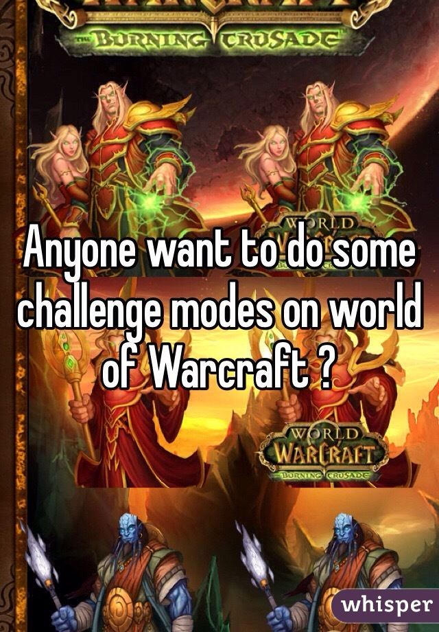 Anyone want to do some challenge modes on world of Warcraft ?