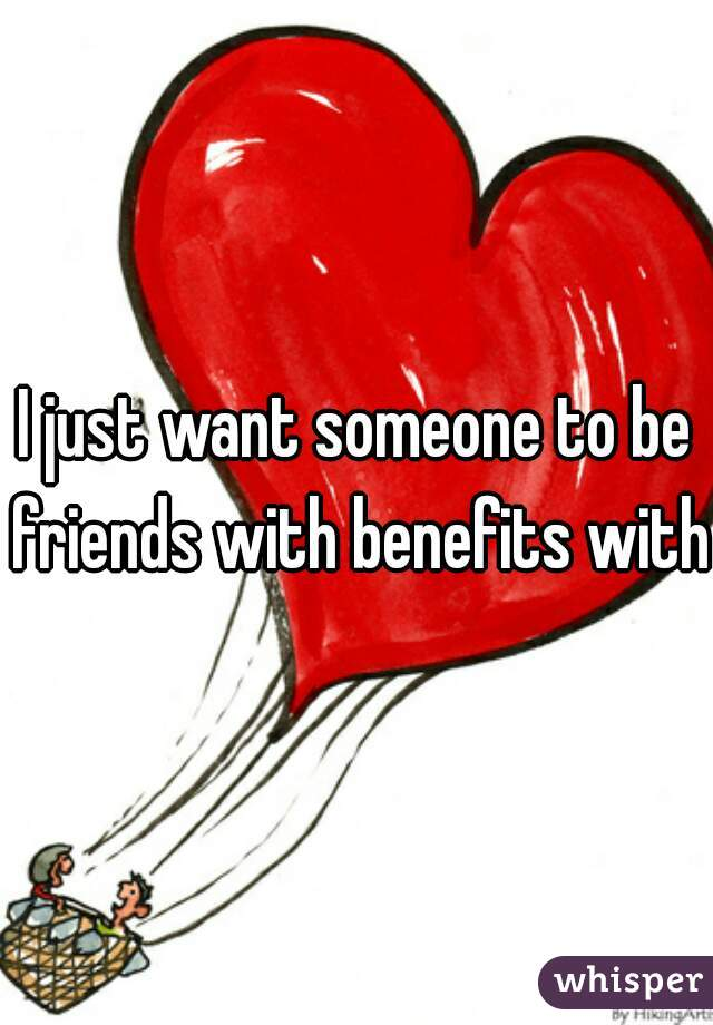 I just want someone to be friends with benefits with