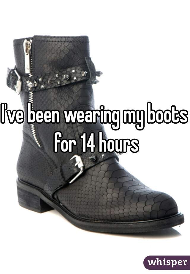I've been wearing my boots for 14 hours