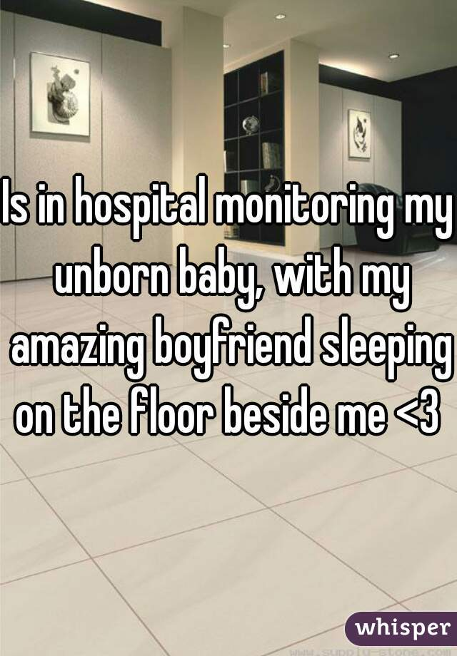 Is in hospital monitoring my unborn baby, with my amazing boyfriend sleeping on the floor beside me <3