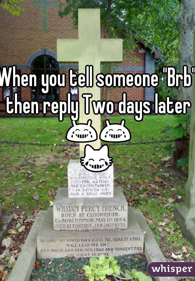 """When you tell someone """"Brb"""" then reply Two days later 😂😂😹😁"""