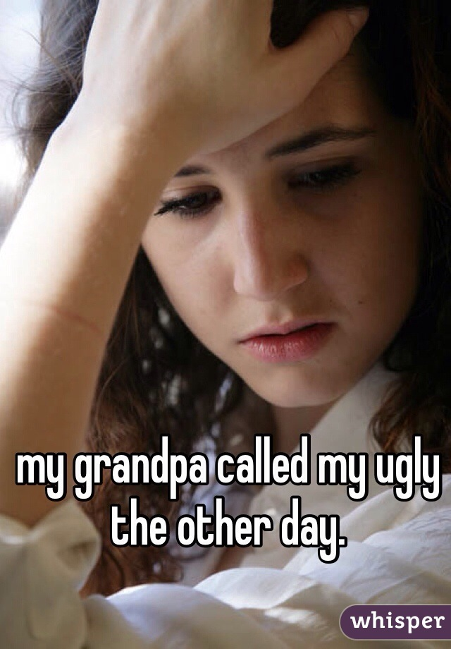 my grandpa called my ugly the other day.