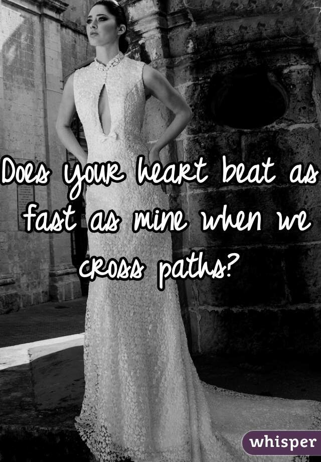Does your heart beat as fast as mine when we cross paths?