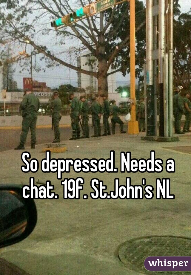So depressed. Needs a chat. 19f. St.John's NL