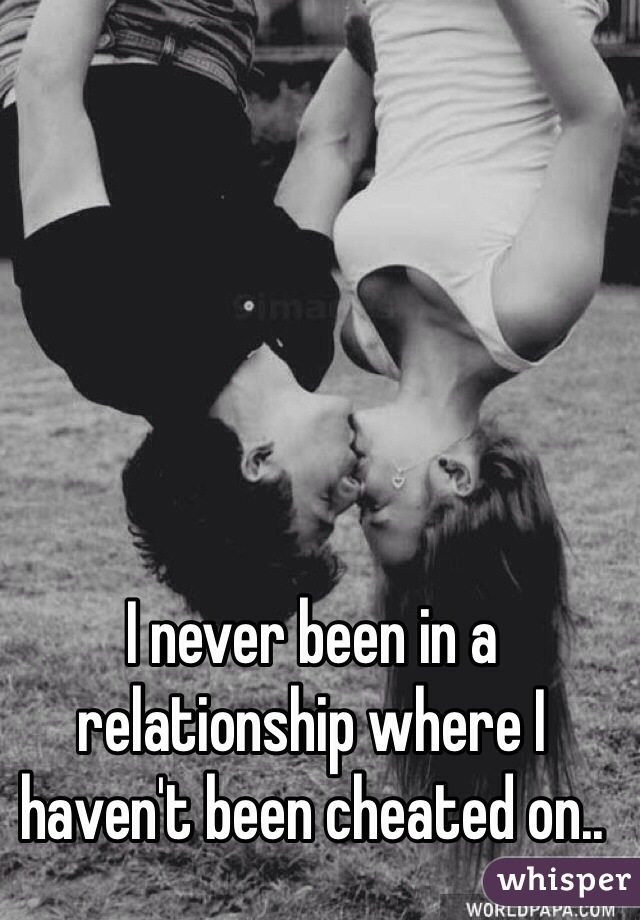 I never been in a relationship where I haven't been cheated on..