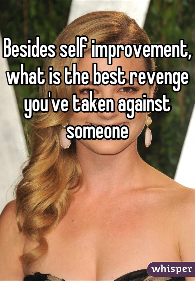Besides self improvement, what is the best revenge you've taken against someone