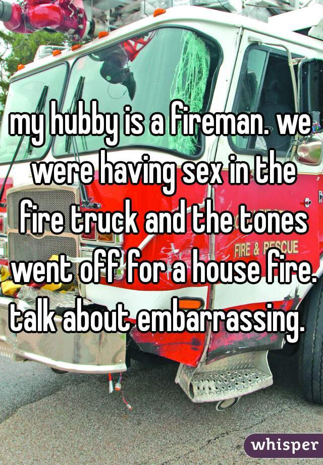 my hubby is a fireman. we were having sex in the fire truck and the tones went off for a house fire. talk about embarrassing.