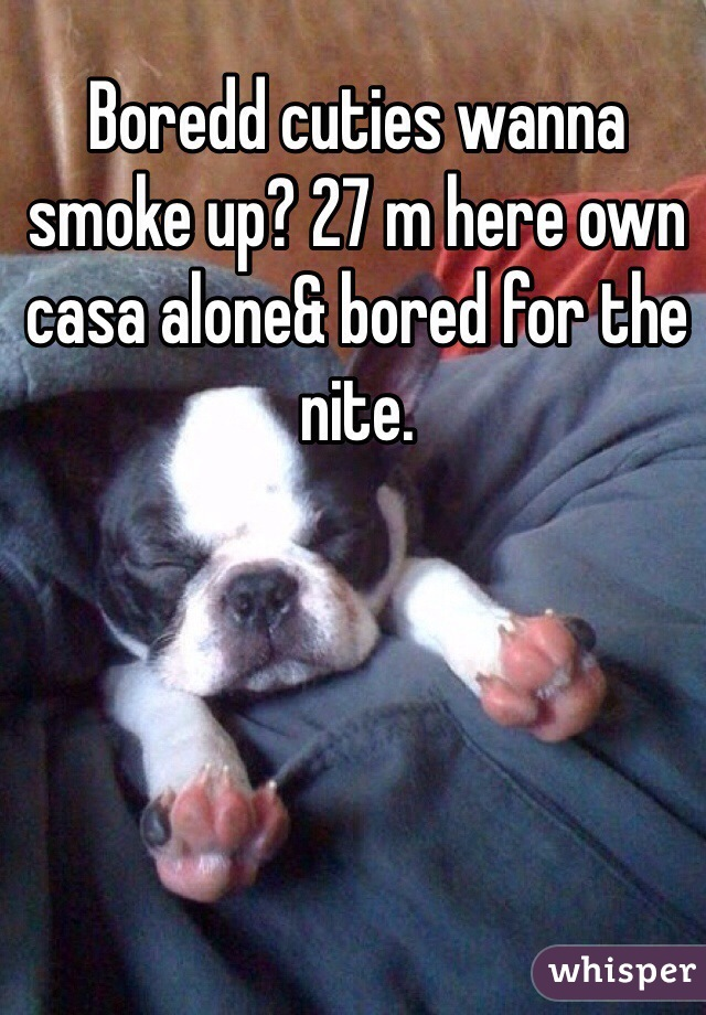 Boredd cuties wanna smoke up? 27 m here own casa alone& bored for the nite.