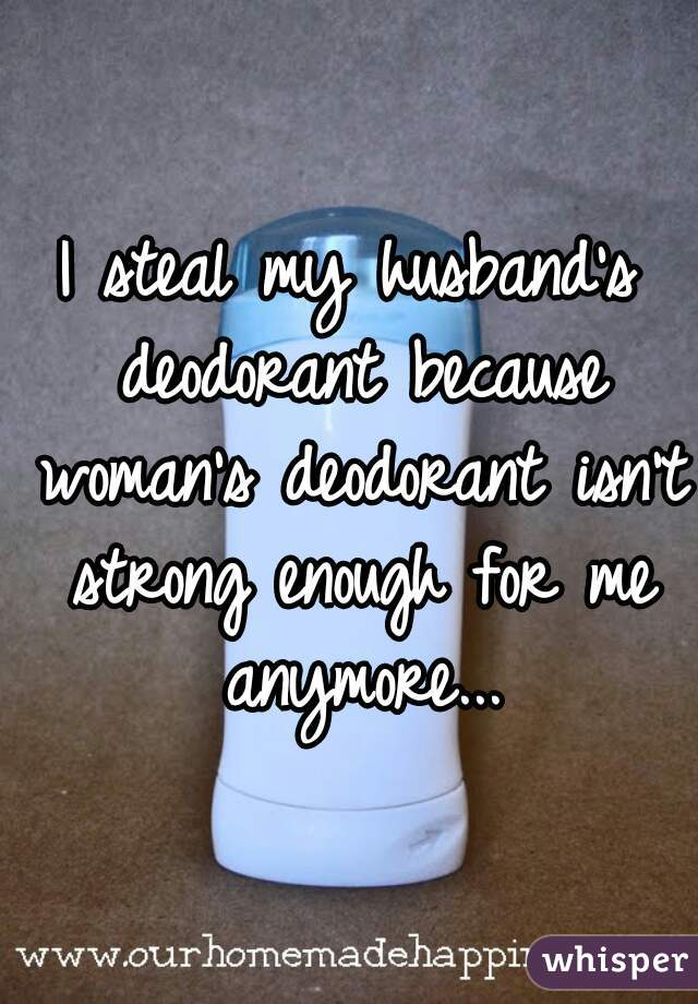 I steal my husband's deodorant because woman's deodorant isn't strong enough for me anymore...