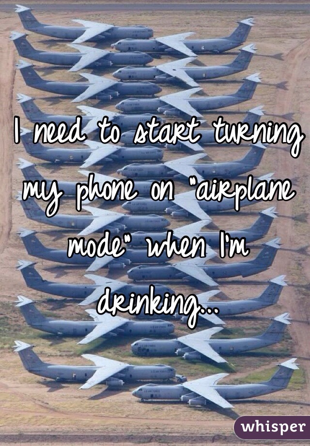 """I need to start turning my phone on """"airplane mode"""" when I'm drinking..."""