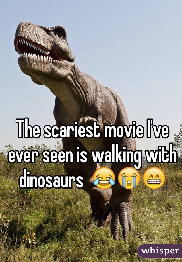 The scariest movie I've ever seen is walking with dinosaurs  😂😭😁