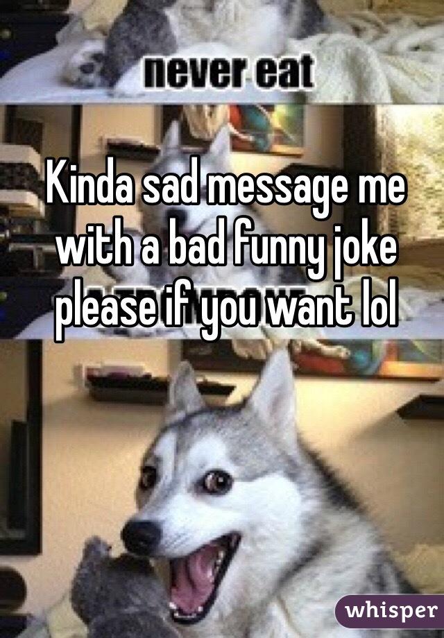 Kinda sad message me with a bad funny joke please if you want lol