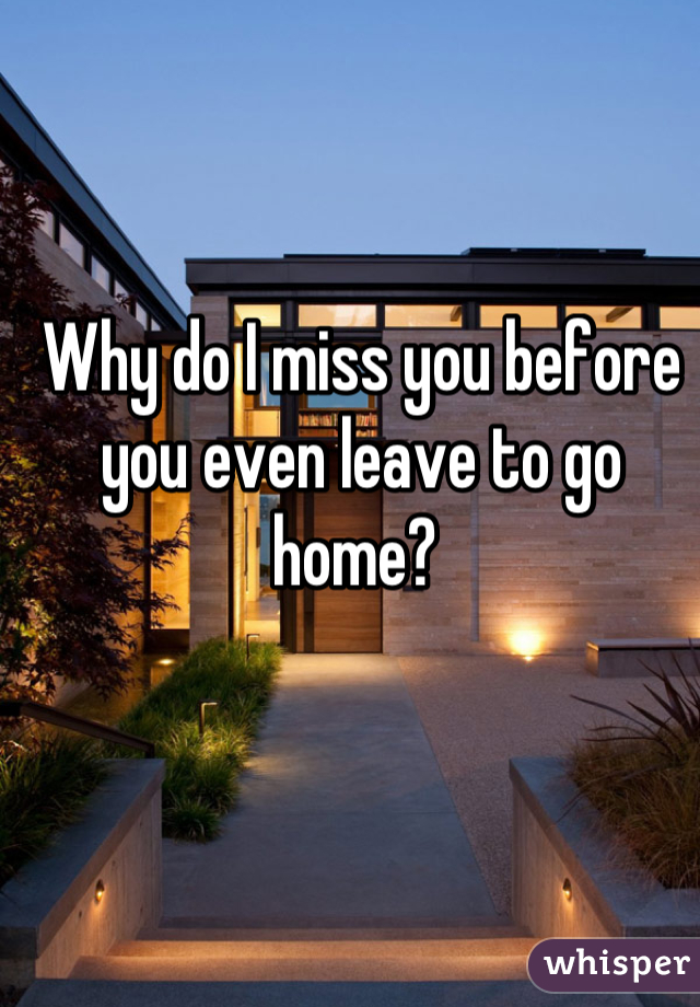 Why do I miss you before you even leave to go home?
