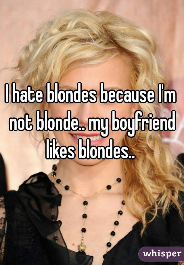 I hate blondes because I'm not blonde.. my boyfriend likes blondes..