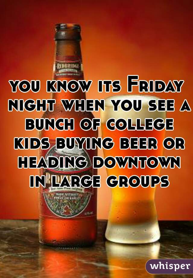 you know its Friday night when you see a bunch of college kids buying beer or heading downtown in large groups